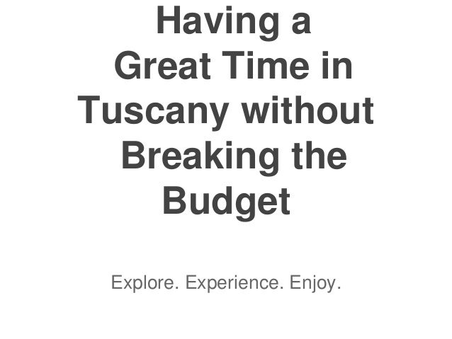 Having a Great Time in Tuscany without Breaking the Budget Explore. Experience. Enjoy.