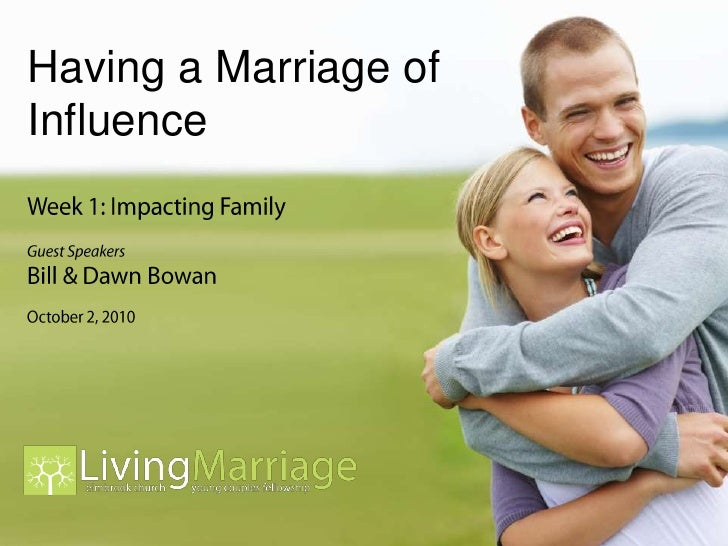 Having a Marriage of Influence<br />Week 1: Impacting Family<br />Guest Speakers<br />Bill & Dawn Bowan<br />October 2, 20...