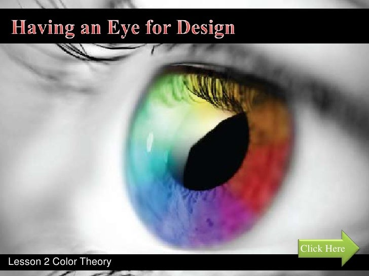Having an Eye for Design<br />Click Here<br />Lesson 2 Color Theory  <br />