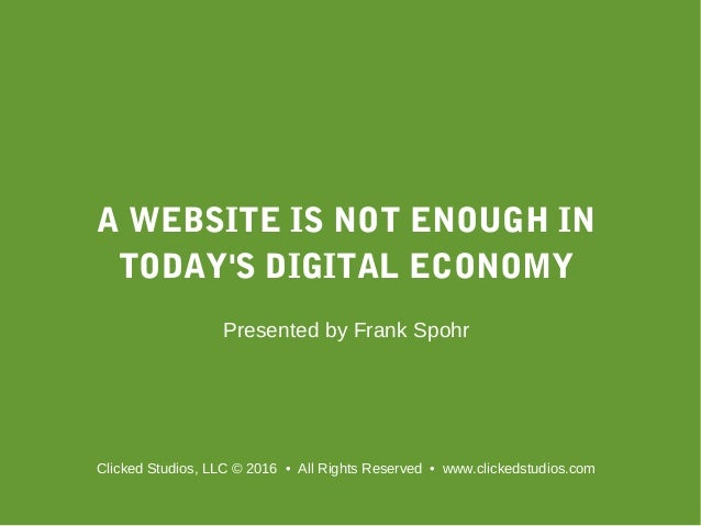 A WEBSITE IS NOT ENOUGH IN TODAY'S DIGITAL ECONOMY Presented by Frank Spohr Clicked Studios, LLC © 2016 • All Rights Reser...