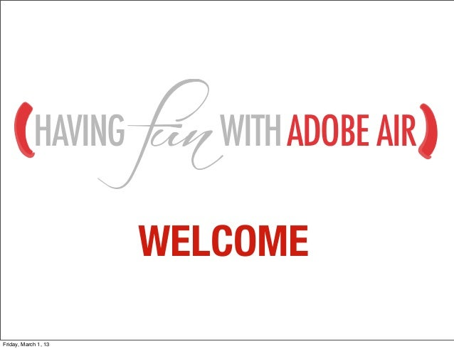 HAVING       WITH ADOBE AIR                      WELCOMEFriday, March 1, 13