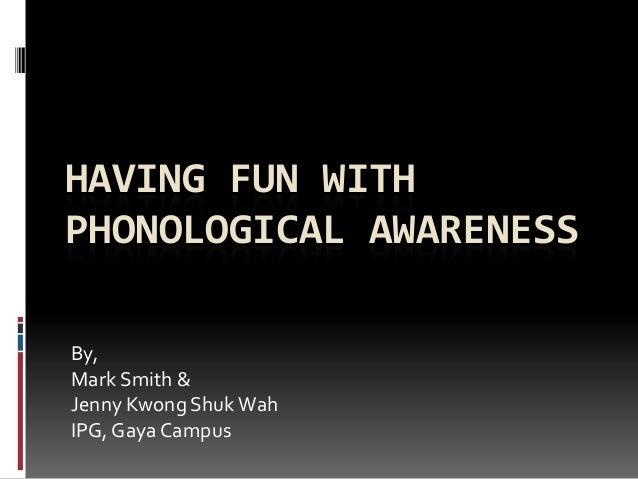 HAVING FUN WITHPHONOLOGICAL AWARENESSBy,Mark Smith &Jenny Kwong Shuk WahIPG, Gaya Campus