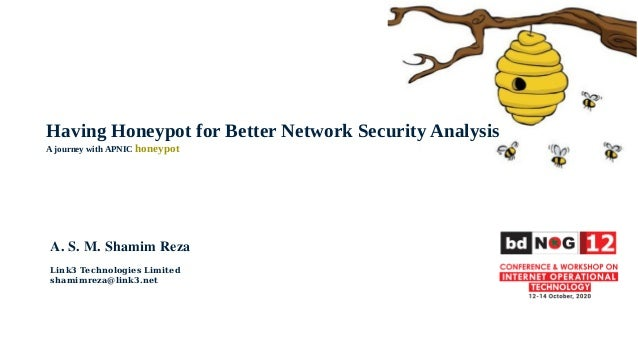 Having Honeypot for Better Network Security Analysis A journey with APNIC honeypot A. S. M. Shamim Reza Link3 Technologies...