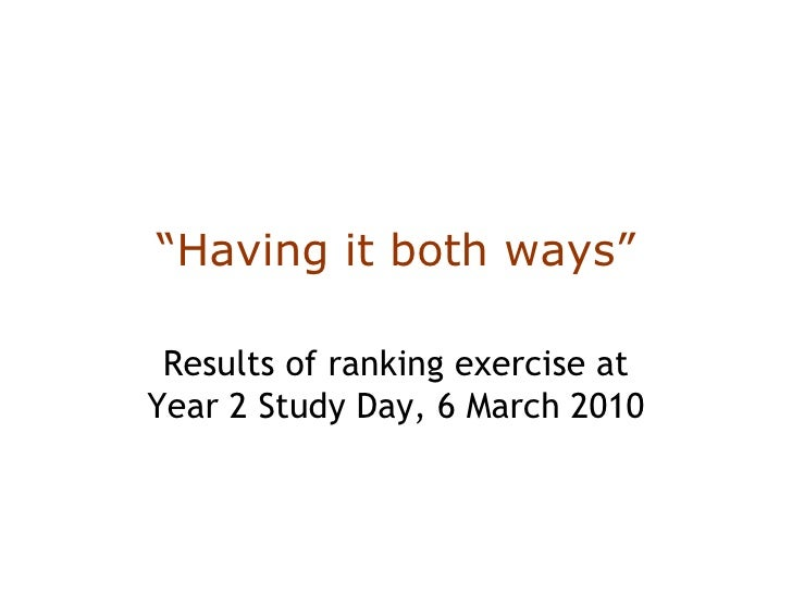 """"""" Having it both ways"""" Results of ranking exercise at Year 2 Study Day, 6 March 2010"""