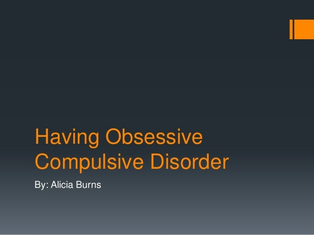 Having Obsessive Compulsive Disorder By: Alicia Burns
