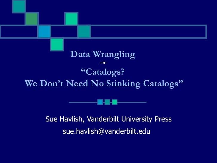 "Sue Havlish, Vanderbilt University Press [email_address]   Data Wrangling  -or-  "" Catalogs?  We Don't Need No Stinking Ca..."