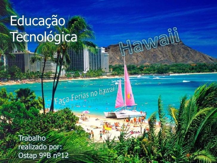 Educação Tecnológica<br />Hawaii<br />Faça Ferias no hawaii!!<br />Trabalho realizado por:<br />Ostap 9ºB nº12<br />