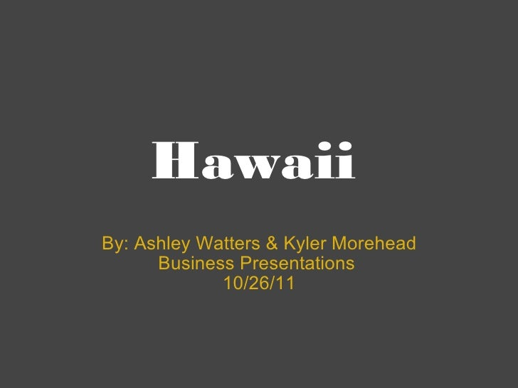 Hawaii By: Ashley Watters & Kyler Morehead Business Presentations  10/26/11