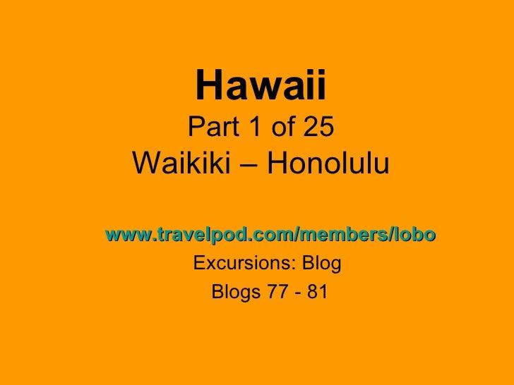 Hawaii Part 1 of 25 Waikiki – Honolulu www.travelpod.com/members/lobo Excursions: Blog  Blogs 77 - 81