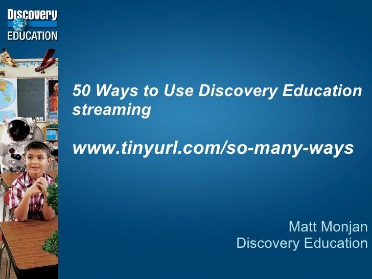 50 Ways to Use Discovery Education streaming www.tinyurl.com/so-many-ways Matt Monjan Discovery Education