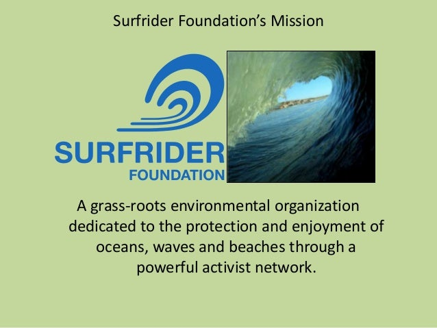 Surfrider Foundation's Mission A grass-roots environmental organization dedicated to the protection and enjoyment of ocean...