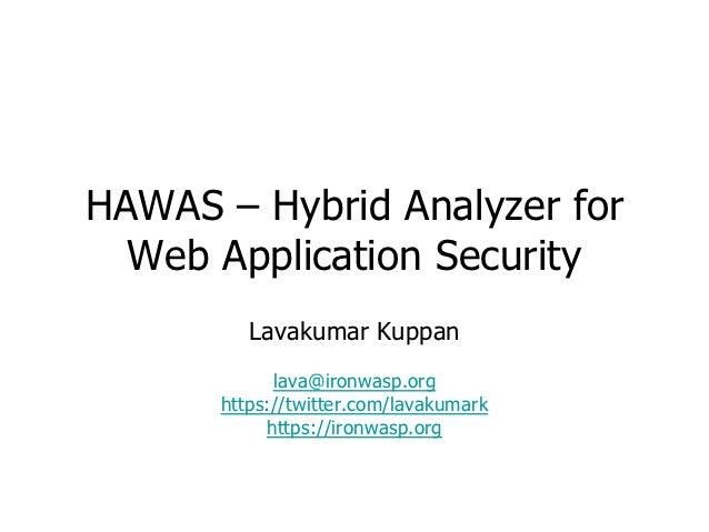 HAWAS – Hybrid Analyzer for  Web Application Security         Lavakumar Kuppan            lava@ironwasp.org      https://t...