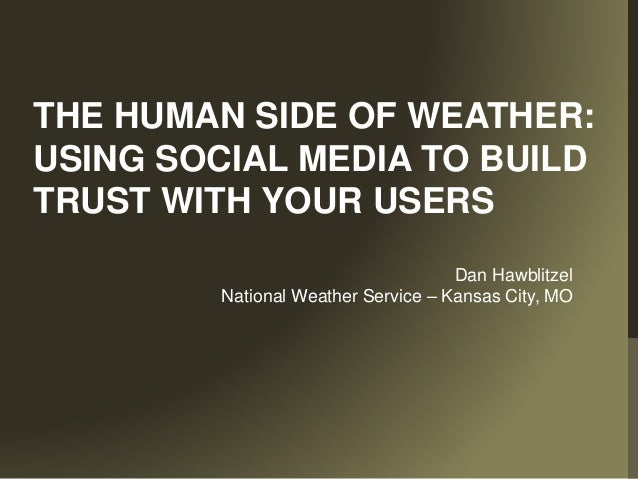 THE HUMAN SIDE OF WEATHER: USING SOCIAL MEDIA TO BUILD TRUST WITH YOUR USERS Dan Hawblitzel National Weather Service – Kan...