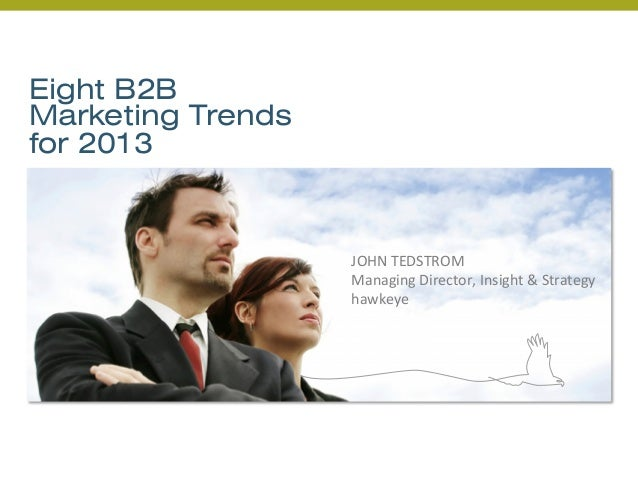 Eight B2BMarketing Trendsfor 2013JOHN TEDSTROM Managing Director, Insight & Strategy hawkeye