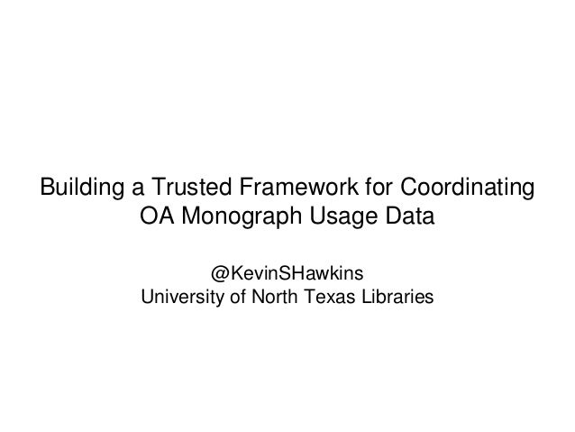 Building a Trusted Framework for Coordinating OA Monograph Usage Data @KevinSHawkins University of North Texas Libraries