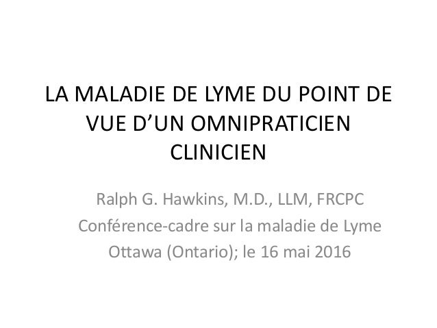 LA MALADIE DE LYME DU POINT DE VUE D'UN OMNIPRATICIEN CLINICIEN Ralph G. Hawkins, M.D., LLM, FRCPC Conférence-cadre sur la...