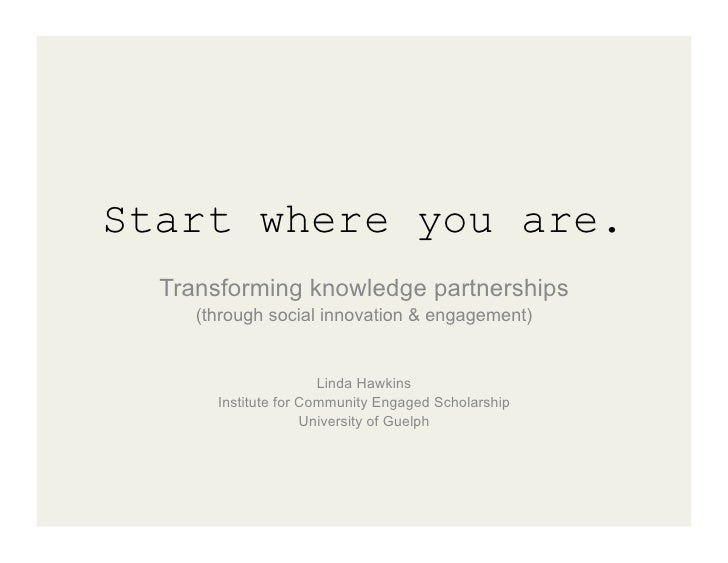 Start where you are.  Transforming knowledge partnerships     (through social innovation & engagement)                    ...