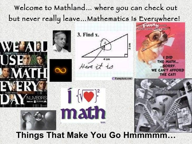 Welcome to Mathland… where you can check out but never really leave…Mathematics Is Everywhere!   Things That Make You Go H...