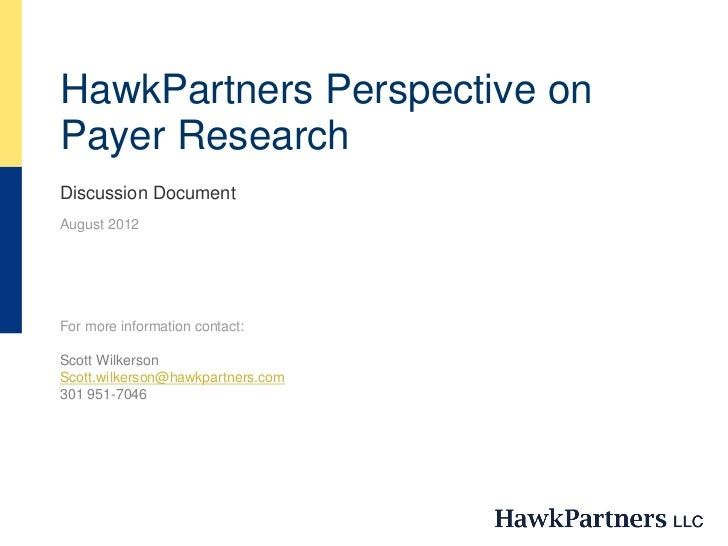 HawkPartners Perspective onPayer ResearchDiscussion DocumentAugust 2012For more information contact:Scott WilkersonScott.w...