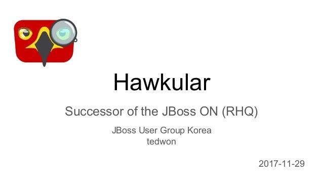 Hawkular Successor of the JBoss ON (RHQ) JBoss User Group Korea tedwon 2017-11-29