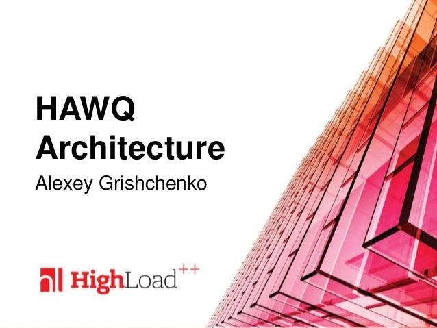 HAWQ Architecture Alexey Grishchenko