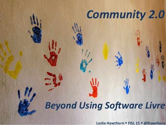 Community  2.0   Beyond  Using  So4ware  Livre      Leslie  Hawthorn  Ÿ  FISL  15  Ÿ  @lhawtho...