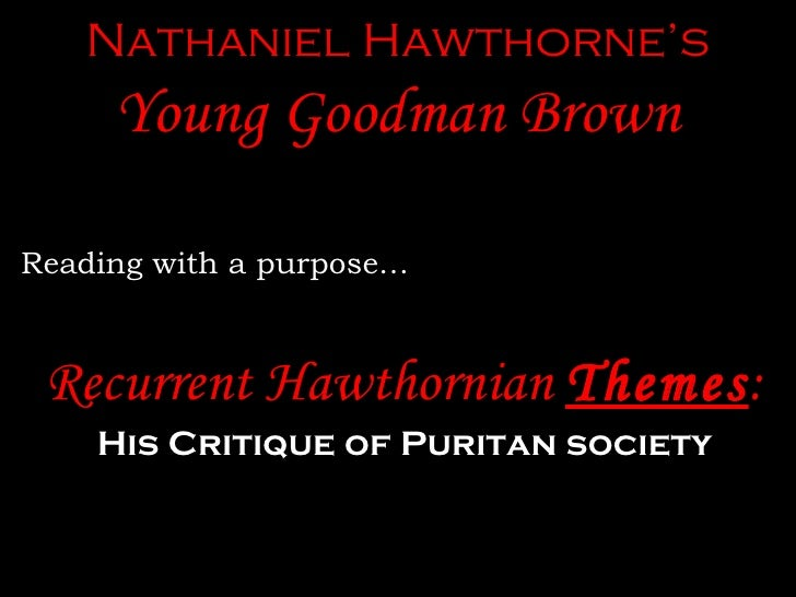 the critique of the ideals of puritan faith in young goodman brown by nathaniel hawthorne Young goodman brown: a critique of puritanism given nathaniel hawthorne's background, it is not a stretch of the imagination to say that young goodman brown is a critique of puritanism hawthorne lived in the deeply scarred new england area, separated from puritanism by only one generation.