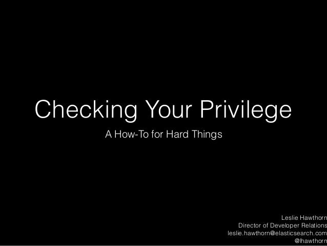 Checking Your Privilege A How-To for Hard Things Leslie Hawthorn Director of Developer Relations leslie.hawthorn@elasticse...