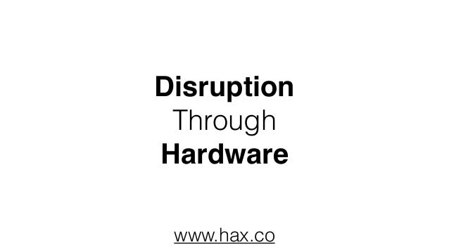 Disruption Through Hardware www.hax.co