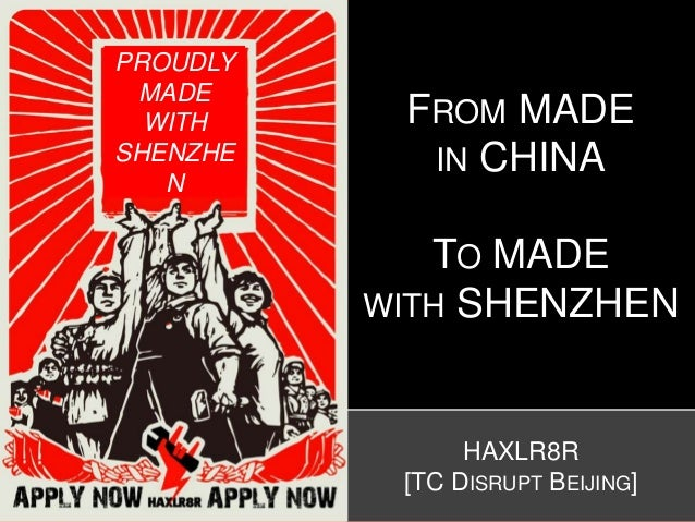 HAXLR8R [TC DISRUPT BEIJING] FROM MADE IN CHINA TO MADE WITH SHENZHEN PROUDLY MADE WITH SHENZHE N