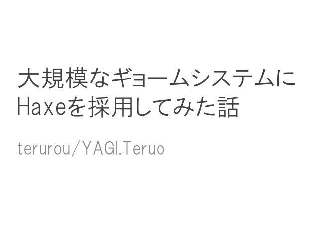 大規模なギョームシステムにHaxeを採用してみた話terurou/YAGI.Teruo