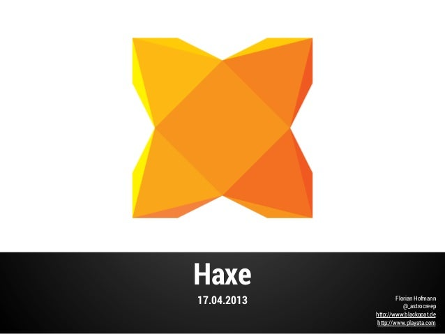 Haxe17.04.2013 Florian Hofmann@_astrocreephttp://www.blackgoat.dehttp://www.playata.com