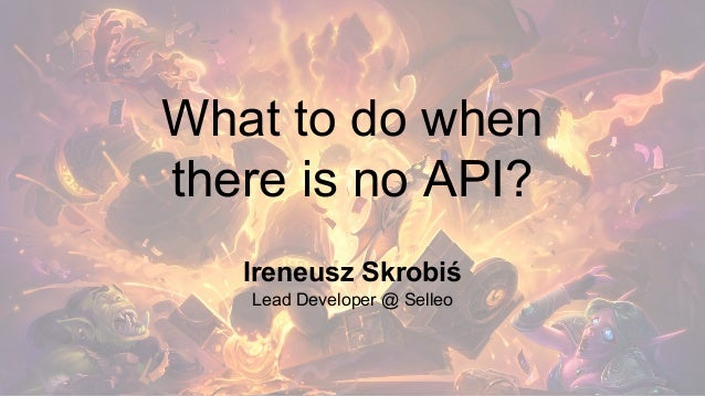 What to do when there is no API? Ireneusz Skrobiś Lead Developer @ Selleo