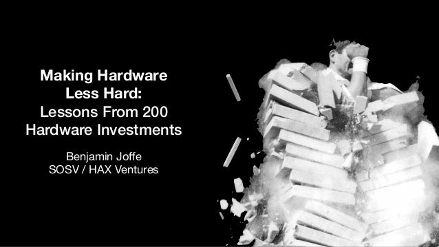 Making Hardware Less Hard: Lessons From 200 Hardware Investments Benjamin Joffe  SOSV / HAX Ventures
