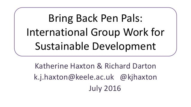 Bring Back Pen Pals: International Group Work for Sustainable Development Katherine Haxton & Richard Darton k.j.haxton@kee...