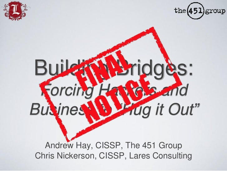 "Building Bridges: Forcing Hackers and Business to  ""Hug it Out"" <ul><li>Andrew Hay, CISSP, The 451 Group </li></ul><ul><li..."