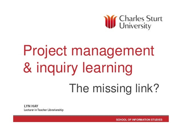 SCHOOL OF INFORMATION STUDIES Project management & inquiry learning The missing link? LYN HAY Lecturer in Teacher Libraria...