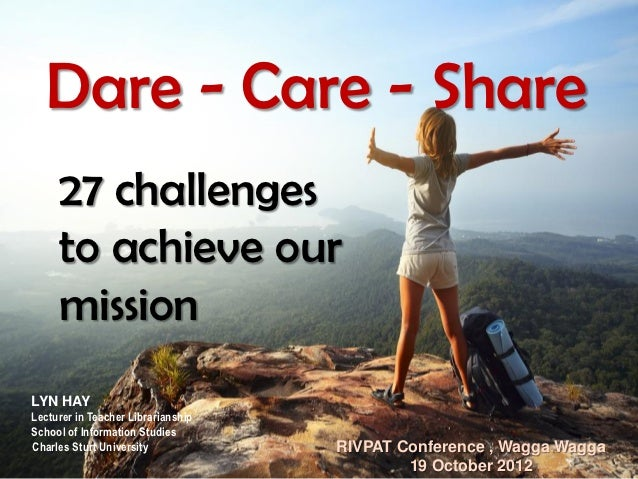Dare - Care - Share     27 challenges     to achieve our     missionLYN HAYLecturer in Teacher LibrarianshipSchool of Info...