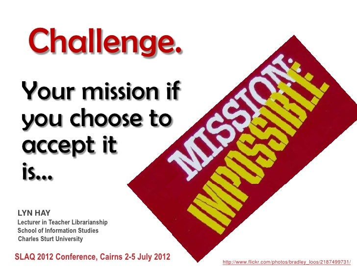 Challenge. Your mission if you choose to accept it is...LYN HAYLecturer in Teacher LibrarianshipSchool of Information Stud...