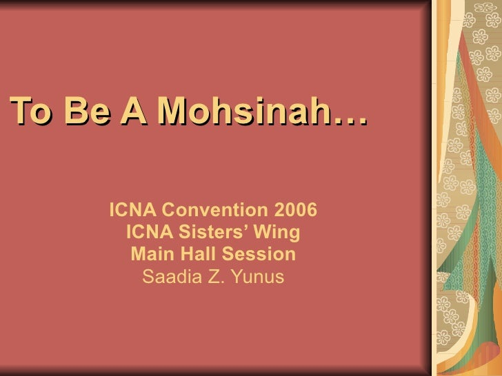 To Be A Mohsinah…  ICNA Convention 2006 ICNA Sisters' Wing Main Hall Session Saadia Z. Yunus