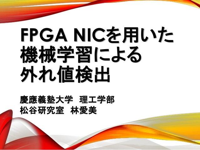 FPGA NICを用いた 機械学習による 外れ値検出 慶應義塾大学 理工学部 松谷研究室 林愛美