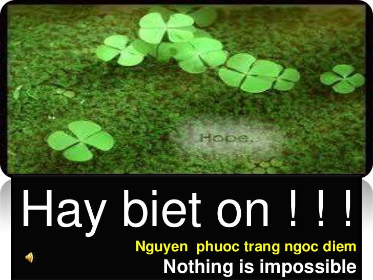 Hay biet on ! ! !<br />Nguyen  phuoctrangngoc diem<br />Nothing is impossible<br />