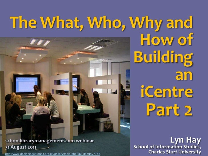 The What, Who, Why and How of<br />Building<br />an<br />iCentre<br />Part 2<br />Lyn HaySchool of Information Studies,Cha...