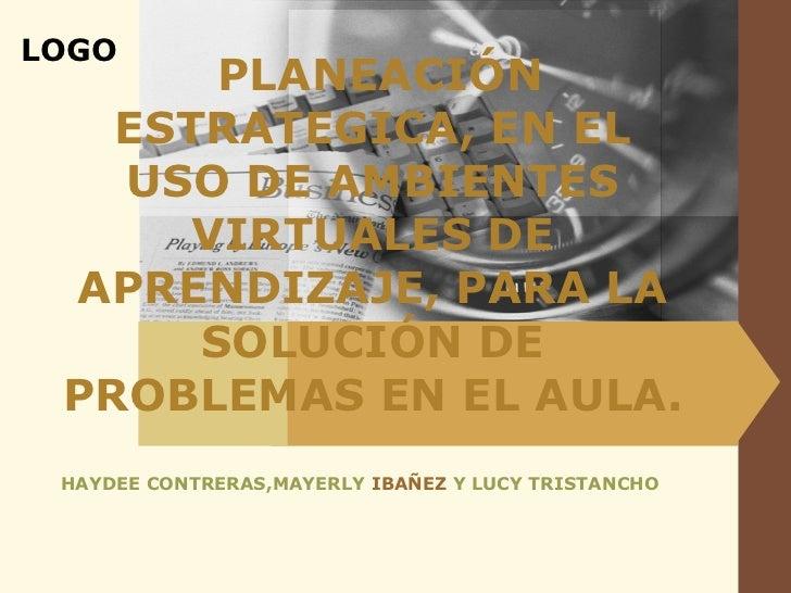 PLANEACIÓN ESTRATEGICA, EN EL USO DE AMBIENTES VIRTUALES DE APRENDIZAJE, PARA LA SOLUCIÓN DE PROBLEMAS EN EL AULA. HAYDEE ...