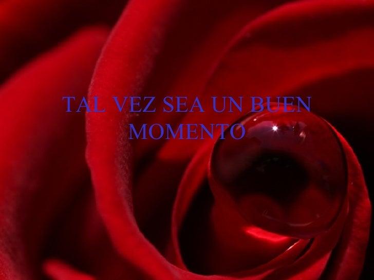 TAL VEZ SEA UN BUEN MOMENTO