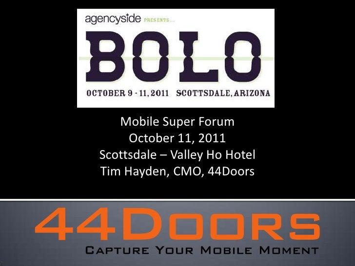 Mobile Super Forum<br />October 11, 2011<br />Scottsdale – Valley Ho Hotel<br />Tim Hayden, CMO, 44Doors<br />