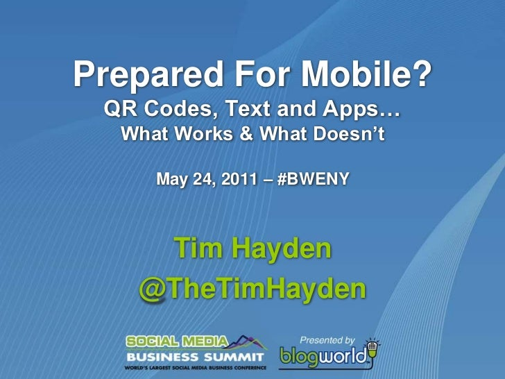 Prepared For Mobile?QR Codes, Text and Apps…What Works & What Doesn'tMay 24, 2011 – #BWENY<br />Tim Hayden<br />@TheTimHay...