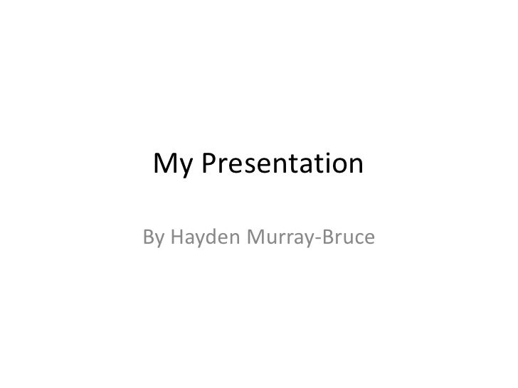 My Presentation<br />By Hayden Murray-Bruce<br />