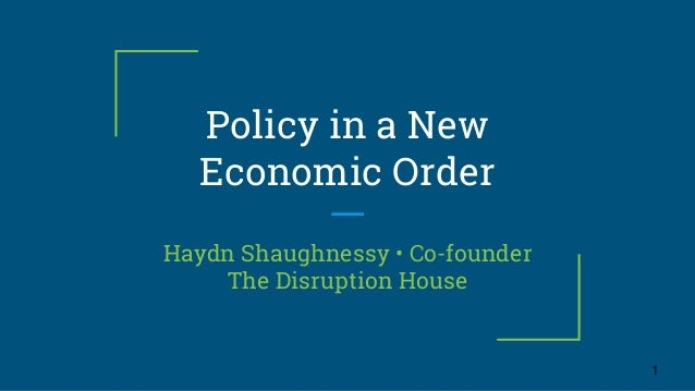 Policy in a New Economic Order Haydn Shaughnessy • Co-founder The Disruption House 1