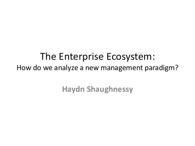 The Enterprise Ecosystem:How do we analyze a new management paradigm?            Haydn Shaughnessy